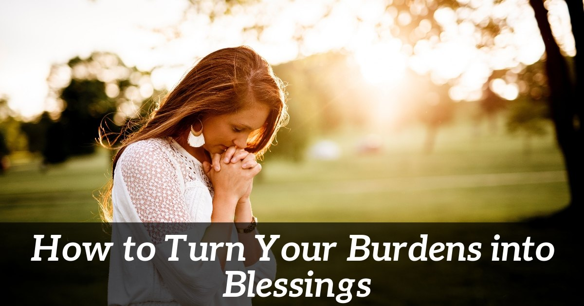 how to turn burdens into blessings